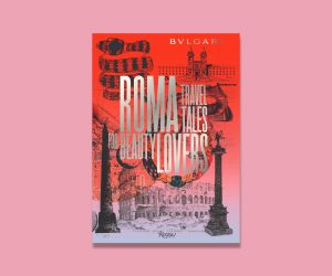 Revel in the rich history of Roman with Bvlgari's latest travel book